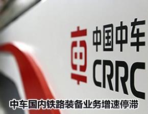 中国中车国内铁路装备业务增速停滞 出现产能过剩